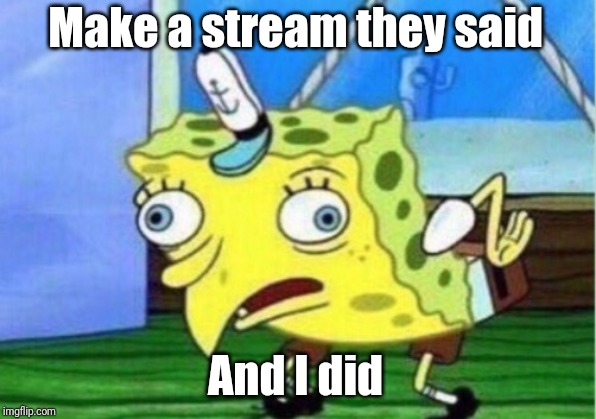 Mocking Spongebob | Make a stream they said And I did | image tagged in memes,mocking spongebob | made w/ Imgflip meme maker