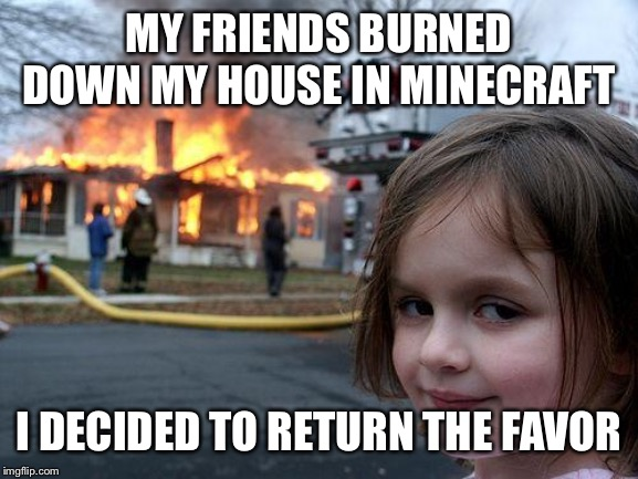 Disaster Girl Meme | MY FRIENDS BURNED DOWN MY HOUSE IN MINECRAFT I DECIDED TO RETURN THE FAVOR | image tagged in memes,disaster girl | made w/ Imgflip meme maker