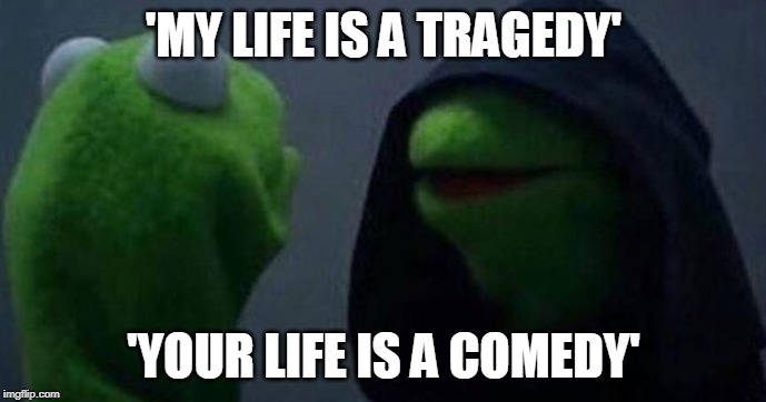 How does it feel? | 'MY LIFE IS A TRAGEDY' 'YOUR LIFE IS A COMEDY' | image tagged in me inner me/also me meme,feels,hell | made w/ Imgflip meme maker