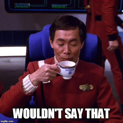Sulu sipping tea | WOULDN'T SAY THAT | image tagged in sulu sipping tea | made w/ Imgflip meme maker