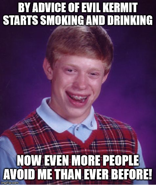 Bad Luck Brian Meme | BY ADVICE OF EVIL KERMIT STARTS SMOKING AND DRINKING NOW EVEN MORE PEOPLE AVOID ME THAN EVER BEFORE! | image tagged in memes,bad luck brian | made w/ Imgflip meme maker