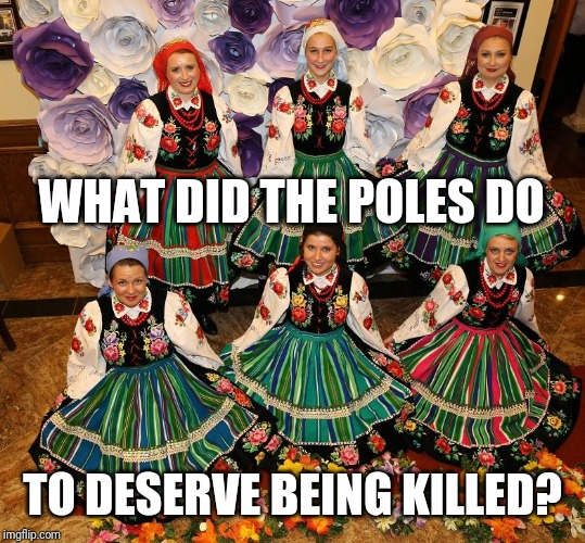 WHAT DID THE POLES DO TO DESERVE BEING KILLED? | made w/ Imgflip meme maker