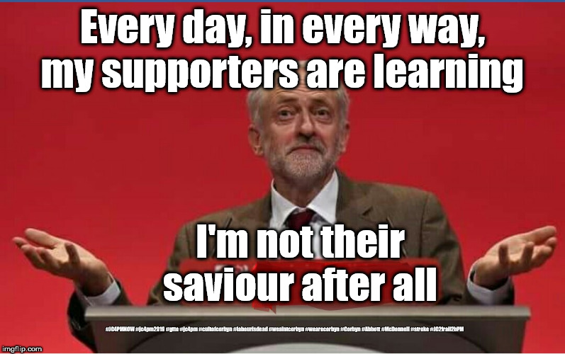 Corbyn - fail | Every day, in every way, my supporters are learning #JC4PMNOW #jc4pm2019 #gtto #jc4pm #cultofcorbyn #labourisdead #weaintcorbyn #wearecorbyn | image tagged in cultofcorbyn,labourisdead,jc4pmnow gtto jc4pm2019,funny meme,communist socialist,anti-semite and a racist | made w/ Imgflip meme maker