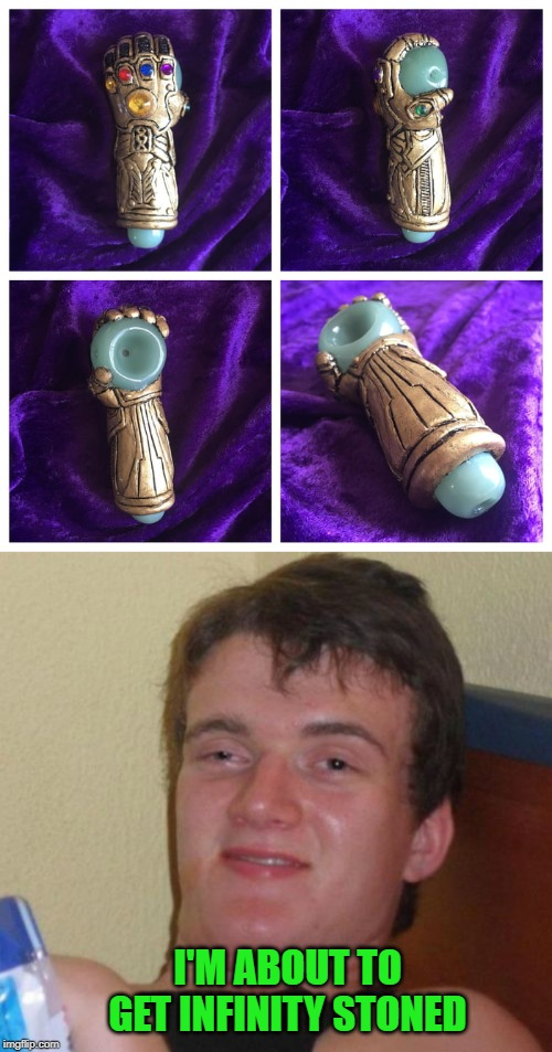 I could use an Infinity Gauntlet Pipe with my tolerance level. | I'M ABOUT TO GET INFINITY STONED | image tagged in memes,10 guy,infinity gauntlet pipe,funny,infinity stoned,pipes | made w/ Imgflip meme maker