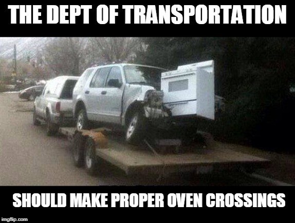 watch out for that oven | THE DEPT OF TRANSPORTATION SHOULD MAKE PROPER OVEN CROSSINGS | image tagged in transportation,oops | made w/ Imgflip meme maker