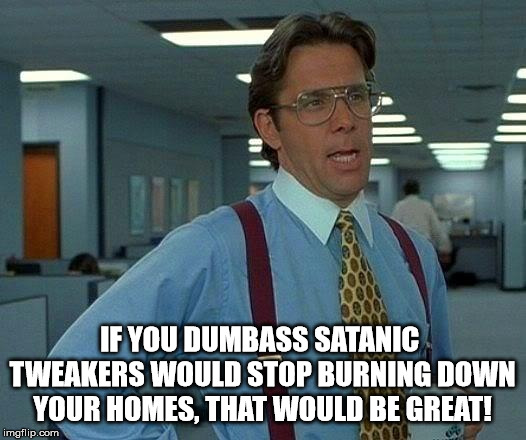 That Would Be Great | IF YOU DUMBASS SATANIC  TWEAKERS WOULD STOP BURNING DOWN YOUR HOMES, THAT WOULD BE GREAT! | image tagged in memes,that would be great,meth,tweakers,satanists,dumbasses | made w/ Imgflip meme maker