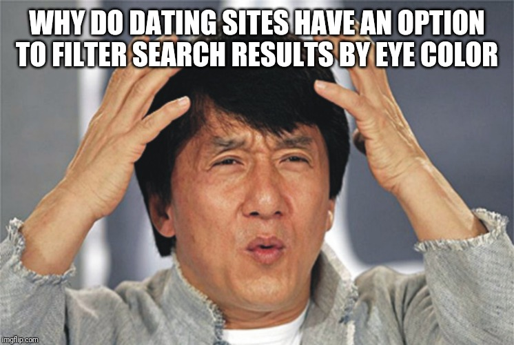 Jackie Chan Confused | WHY DO DATING SITES HAVE AN OPTION TO FILTER SEARCH RESULTS BY EYE COLOR | image tagged in jackie chan confused | made w/ Imgflip meme maker