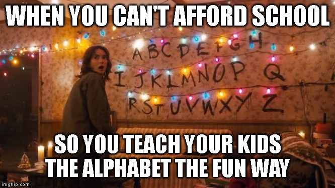 WHEN YOU CAN'T AFFORD SCHOOL SO YOU TEACH YOUR KIDS THE ALPHABET THE FUN WAY | image tagged in stranger things alaphabet | made w/ Imgflip meme maker