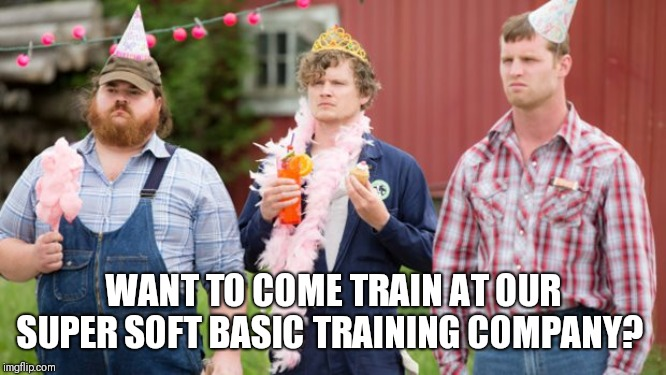 WANT TO COME TRAIN AT OUR SUPER SOFT BASIC TRAINING COMPANY? | image tagged in letterkenny birthday | made w/ Imgflip meme maker