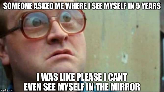 Bubbles | SOMEONE ASKED ME WHERE I SEE MYSELF IN 5 YEARS I WAS LIKE PLEASE I CANT EVEN SEE MYSELF IN THE MIRROR | image tagged in bubbles,memes,funny,blind man | made w/ Imgflip meme maker