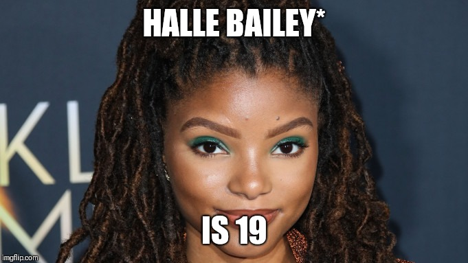HALLE BAILEY* IS 19 | made w/ Imgflip meme maker
