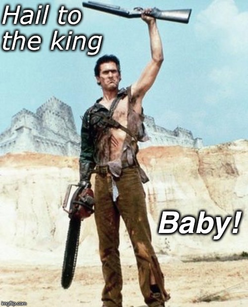 Hail to the king Baby! | image tagged in army of darkness birthday | made w/ Imgflip meme maker