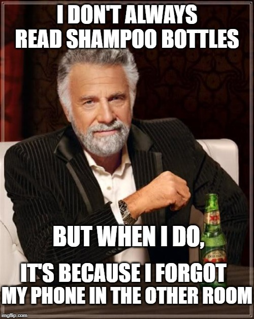 The Most Interesting Man In The World Meme | I DON'T ALWAYS READ SHAMPOO BOTTLES BUT WHEN I DO, IT'S BECAUSE I FORGOT MY PHONE IN THE OTHER ROOM | image tagged in memes,the most interesting man in the world | made w/ Imgflip meme maker