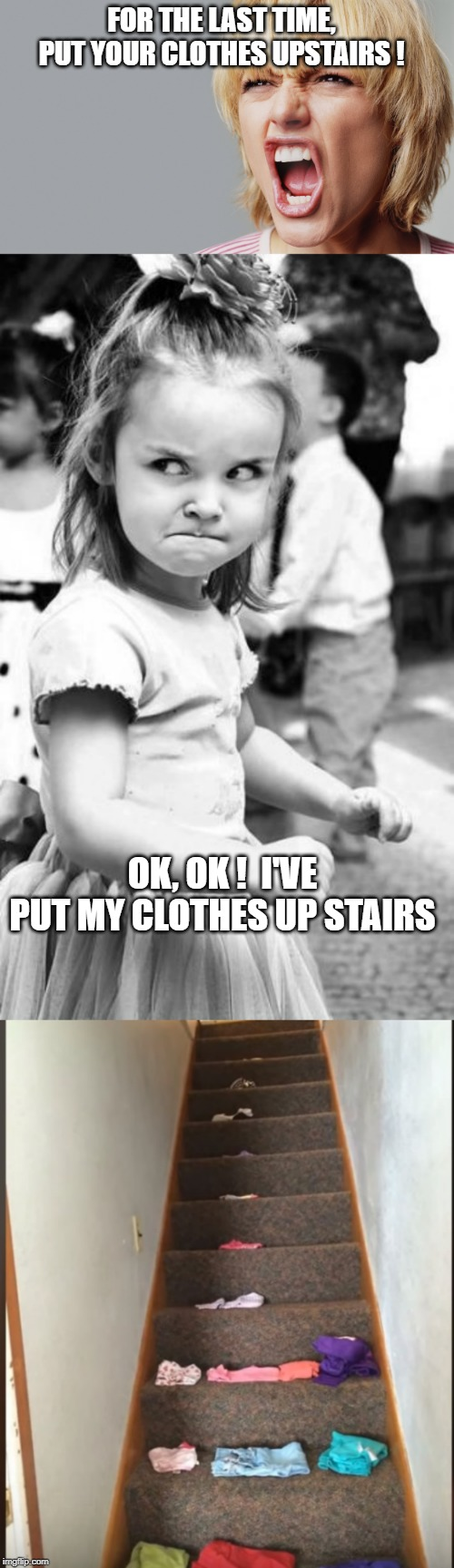 only doing as I was told ! | FOR THE LAST TIME, PUT YOUR CLOTHES UPSTAIRS ! OK, OK !  I'VE PUT MY CLOTHES UP STAIRS | image tagged in memes,angry toddler,angry woman yelling,clothes,stairs | made w/ Imgflip meme maker