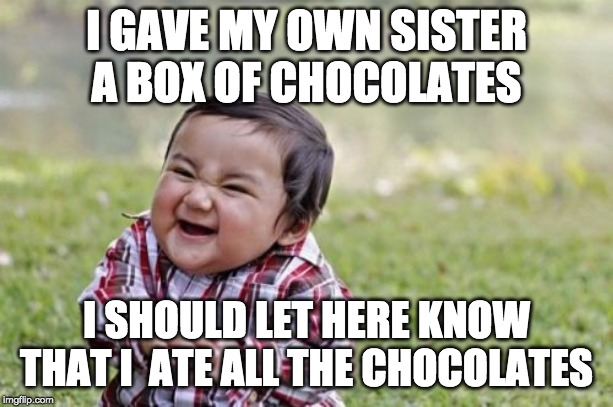 Evil Toddler Meme |  I GAVE MY OWN SISTER A BOX OF CHOCOLATES; I SHOULD LET HERE KNOW THAT I  ATE ALL THE CHOCOLATES | image tagged in memes,evil toddler | made w/ Imgflip meme maker