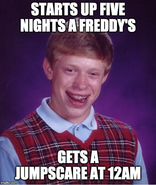 Bad Luck Brian Meme | STARTS UP FIVE NIGHTS A FREDDY'S GETS A JUMPSCARE AT 12AM | image tagged in memes,bad luck brian | made w/ Imgflip meme maker
