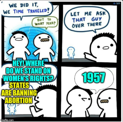 Time travel | HEY! WHERE DO WE STAND ON WOMEN'S RIGHTS? STATES ARE BANNING ABORTION 1957 | image tagged in time travel,sewmyeyesshut,funny memes,womens rights | made w/ Imgflip meme maker