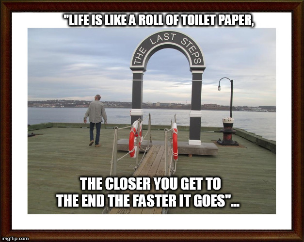 "life | ""LIFE IS LIKE A ROLL OF TOILET PAPER, THE CLOSER YOU GET TO THE END THE FASTER IT GOES""... 