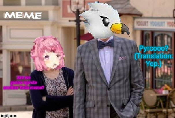 Natsuki and Wingull in The Bad Place | Are we gonna upvote another Yoda meme? Pyrcooo? (Translation: Yep.) | image tagged in natsuki and wingull in the bad place | made w/ Imgflip meme maker