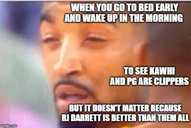 Kawhi and PG are Clippers |  WHEN YOU GO TO BED EARLY AND WAKE UP IN THE MORNING; TO SEE KAWHI AND PG ARE CLIPPERS; BUT IT DOESN'T MATTER BECAUSE RJ BARRETT IS BETTER THAN THEM ALL | image tagged in memes,dank memes,nba,lebron james  jr smith | made w/ Imgflip meme maker