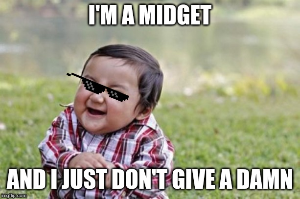 I'm midget | I'M A MIDGET AND I JUST DON'T GIVE A DAMN | image tagged in memes,evil toddler,midget | made w/ Imgflip meme maker