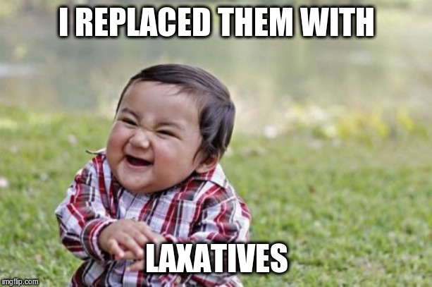 Evil Toddler Meme | I REPLACED THEM WITH LAXATIVES | image tagged in memes,evil toddler | made w/ Imgflip meme maker
