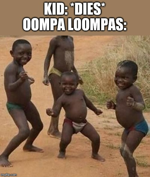 AFRICAN KIDS DANCING | KID: *DIES* OOMPA LOOMPAS: | image tagged in african kids dancing | made w/ Imgflip meme maker