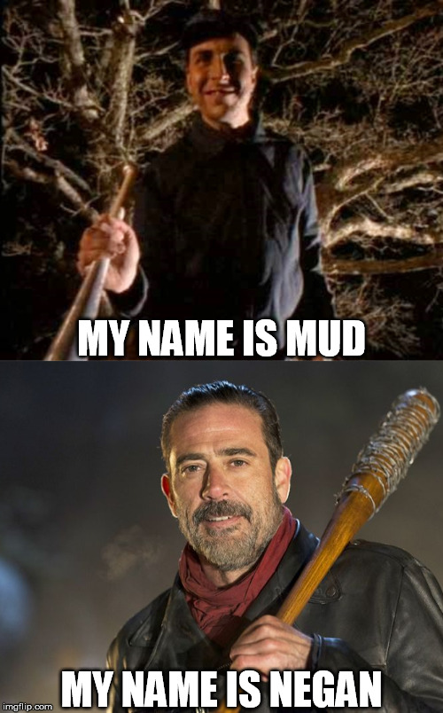 MY NAME IS MUD MY NAME IS NEGAN | image tagged in my name is mud,primus,negan and lucille,the walking dead,baseball bat | made w/ Imgflip meme maker