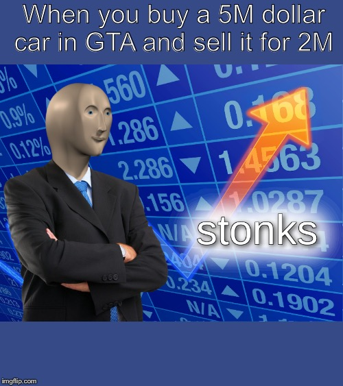 stonks | When you buy a 5M dollar car in GTA and sell it for 2M | image tagged in stonks | made w/ Imgflip meme maker