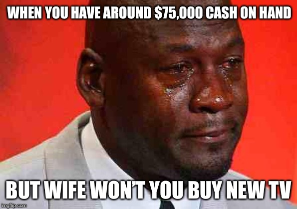crying michael jordan | WHEN YOU HAVE AROUND $75,000 CASH ON HAND BUT WIFE WON'T YOU BUY NEW TV | image tagged in crying michael jordan | made w/ Imgflip meme maker