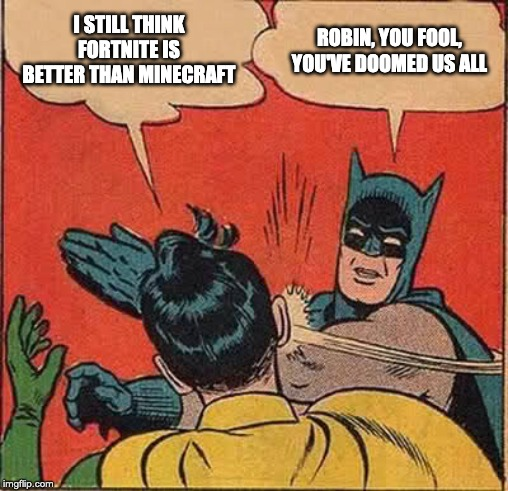 Batman Slapping Robin Meme | I STILL THINK FORTNITE IS BETTER THAN MINECRAFT ROBIN, YOU FOOL, YOU'VE DOOMED US ALL | image tagged in memes,batman slapping robin | made w/ Imgflip meme maker