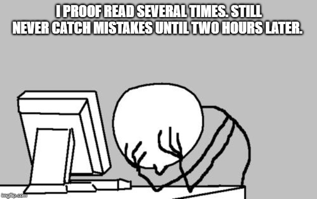 Computer Guy Facepalm Meme | I PROOF READ SEVERAL TIMES. STILL NEVER CATCH MISTAKES UNTIL TWO HOURS LATER. | image tagged in memes,computer guy facepalm | made w/ Imgflip meme maker