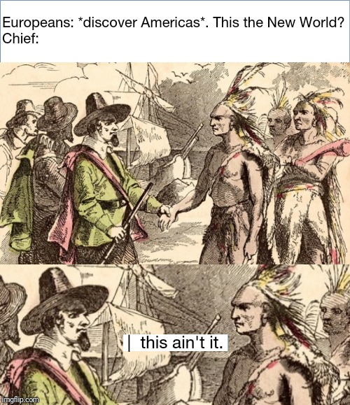 Chief: This ain't it | Europeans: *discover Americas*. This the New World?Chief: |  this ain't it. | image tagged in memes,funny memes,hilarious,funny,history,historical meme | made w/ Imgflip meme maker