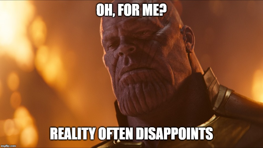 Thanos | OH, FOR ME? REALITY OFTEN DISAPPOINTS | image tagged in thanos | made w/ Imgflip meme maker