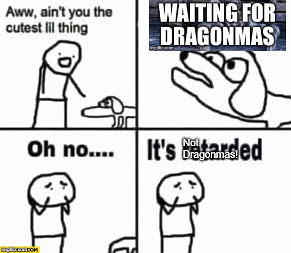 Oh no it's retarded! | Not Dragonmas! | image tagged in oh no it's retarded | made w/ Imgflip meme maker