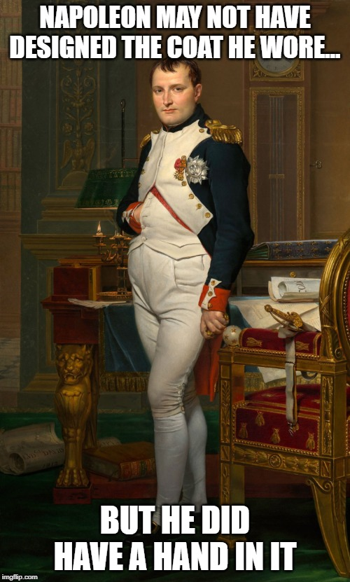Napuneon | NAPOLEON MAY NOT HAVE DESIGNED THE COAT HE WORE… BUT HE DID HAVE A HAND IN IT | image tagged in napoleon | made w/ Imgflip meme maker