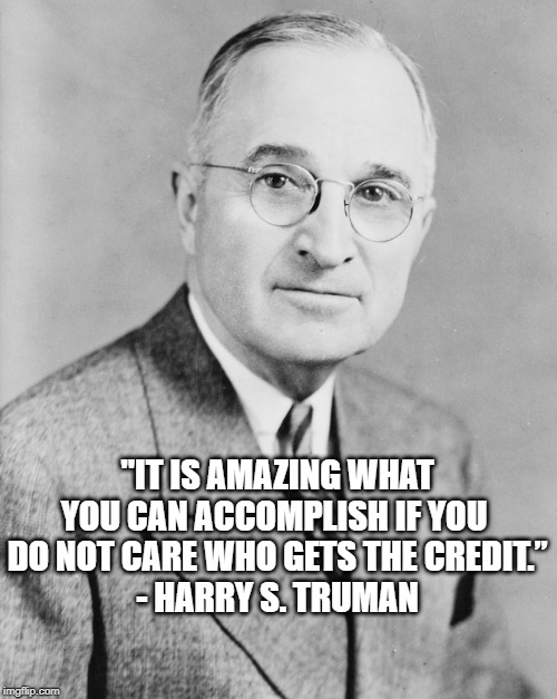 "Truman |  ""IT IS AMAZING WHAT YOU CAN ACCOMPLISH IF YOU  DO NOT CARE WHO GETS THE CREDIT."" - HARRY S. TRUMAN 