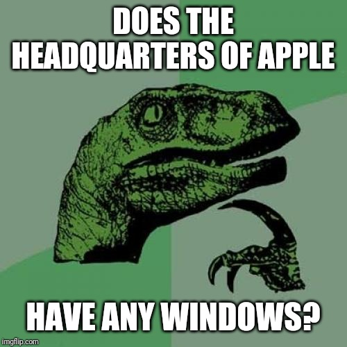 Philosoraptor Meme | DOES THE HEADQUARTERS OF APPLE HAVE ANY WINDOWS? | image tagged in memes,philosoraptor | made w/ Imgflip meme maker