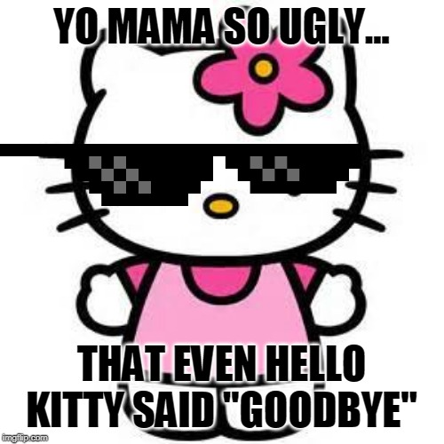 "hello kitty |  YO MAMA SO UGLY... THAT EVEN HELLO KITTY SAID ""GOODBYE"" 
