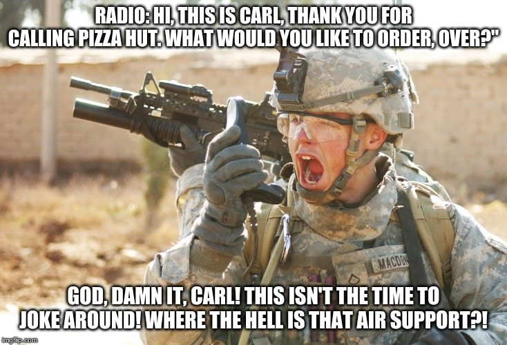"Carl pretends to work at a Pizza Hut. PFC. is irritated. | RADIO: HI, THIS IS CARL, THANK YOU FOR CALLING PIZZA HUT. WHAT WOULD YOU LIKE TO ORDER, OVER?"" GOD, DAMN IT, CARL! THIS ISN'T THE TIME TO JO 