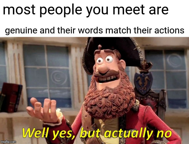 Well Yes, But Actually No Meme | most people you meet are genuine and their words match their actions | image tagged in memes,well yes but actually no | made w/ Imgflip meme maker