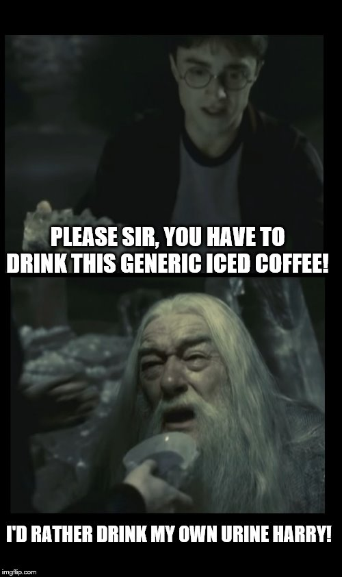 I can relate.... | PLEASE SIR, YOU HAVE TO DRINK THIS GENERIC ICED COFFEE! I'D RATHER DRINK MY OWN URINE HARRY! | image tagged in no more dumbledore,iced coffee,coffee,urine | made w/ Imgflip meme maker