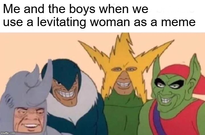 Me And The Boys | Me and the boys when we use a levitating woman as a meme | image tagged in memes,me and the boys | made w/ Imgflip meme maker