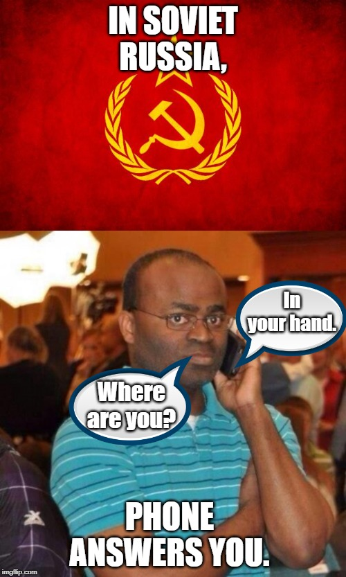 My Phone is Alive! | IN SOVIET RUSSIA, PHONE ANSWERS YOU. Where are you? In your hand. | image tagged in in soviet russia,calling the police,memes | made w/ Imgflip meme maker