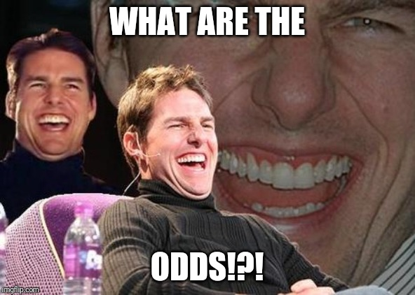 Tom Cruise laugh | WHAT ARE THE ODDS!?! | image tagged in tom cruise laugh | made w/ Imgflip meme maker