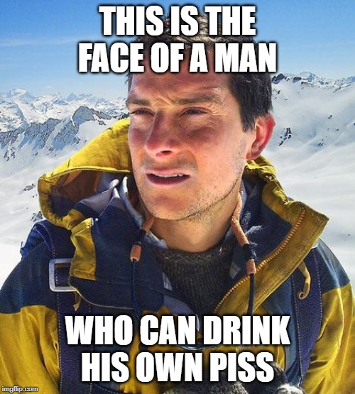 Bear Grylls |  THIS IS THE FACE OF A MAN; WHO CAN DRINK HIS OWN PISS | image tagged in memes,bear grylls | made w/ Imgflip meme maker