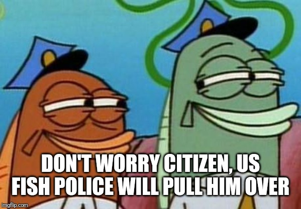 spongebob cop fish | DON'T WORRY CITIZEN, US FISH POLICE WILL PULL HIM OVER | image tagged in spongebob cop fish | made w/ Imgflip meme maker
