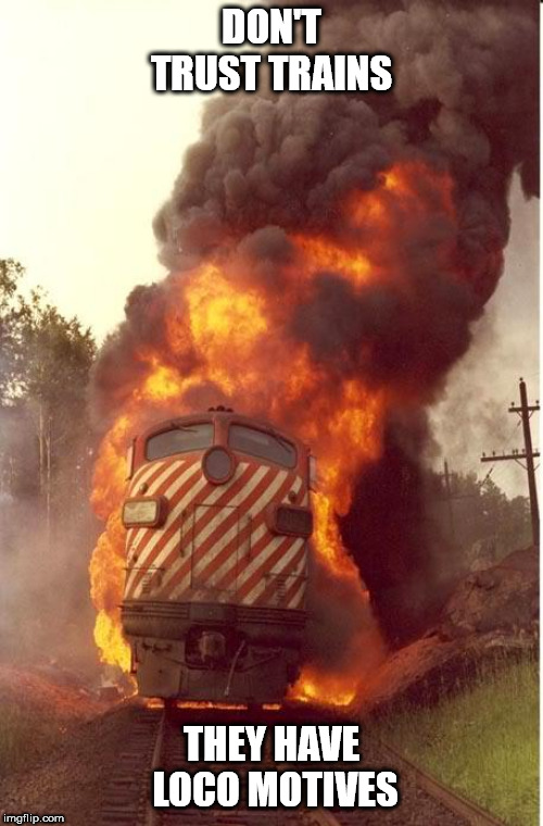 Train Fire | DON'T TRUST TRAINS THEY HAVE  LOCO MOTIVES | image tagged in train fire | made w/ Imgflip meme maker