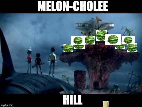 meloncholy hill | MELON-CHOLEE HILL | image tagged in gorillaz,music | made w/ Imgflip meme maker