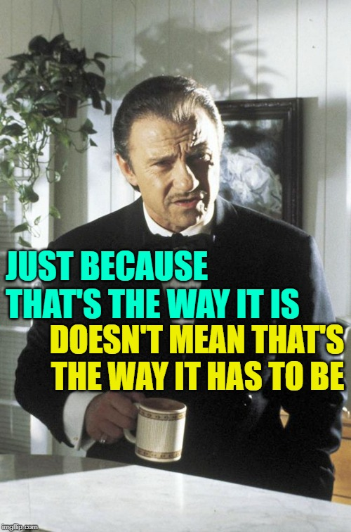 Pulp Perspective | JUST BECAUSE THAT'S THE WAY IT IS DOESN'T MEAN THAT'S THE WAY IT HAS TO BE | image tagged in mr wolf,pulp fiction,life lessons,movies,good memes,just because | made w/ Imgflip meme maker